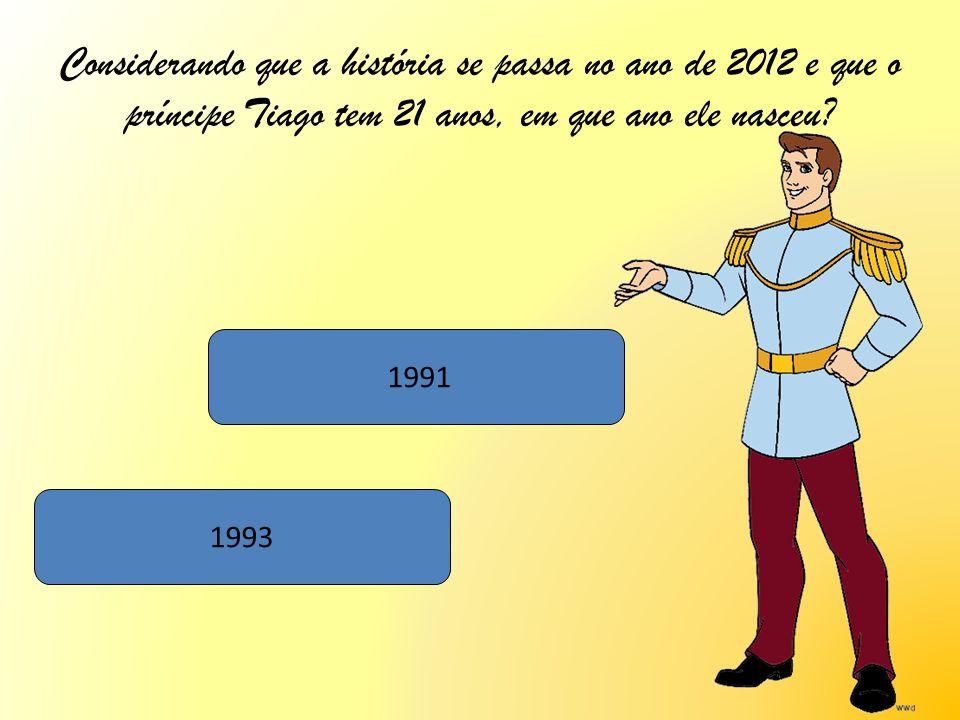 Considerando que a história se passa no ano de 2012 e que o príncipe Tiago tem 21 anos, em que ano ele nasceu? 1991 1993