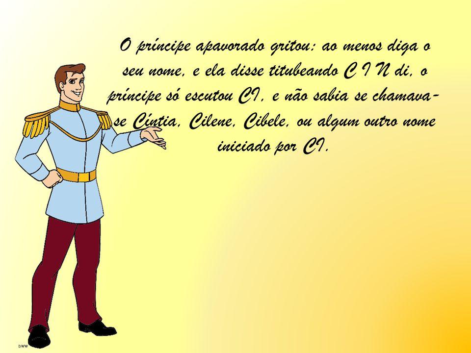 O príncipe apavorado gritou: ao menos diga o seu nome, e ela disse titubeando C I N di, o príncipe só escutou CI, e não sabia se chamava- se Cíntia, C