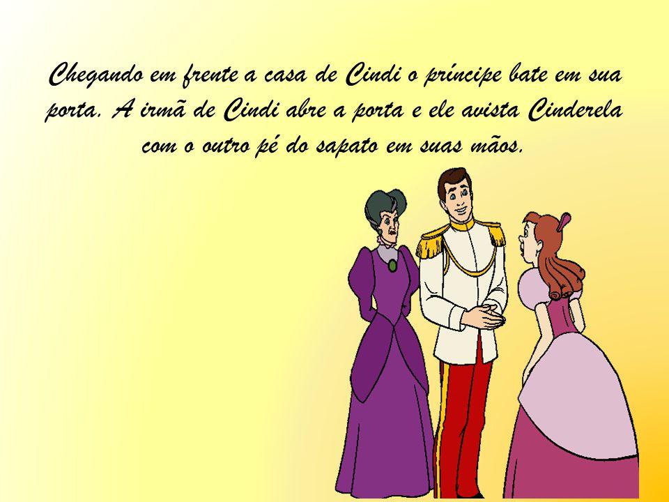 Chegando em frente a casa de Cindi o príncipe bate em sua porta. A irmã de Cindi abre a porta e ele avista Cinderela com o outro pé do sapato em suas
