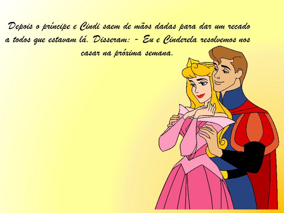 Depois o príncipe e Cindi saem de mãos dadas para dar um recado a todos que estavam lá. Disseram: - Eu e Cinderela resolvemos nos casar na próxima sem