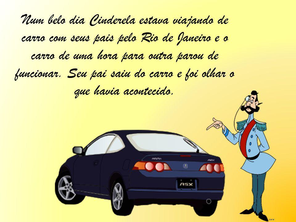 Num belo dia Cinderela estava viajando de carro com seus pais pelo Rio de Janeiro e o carro de uma hora para outra parou de funcionar. Seu pai saiu do