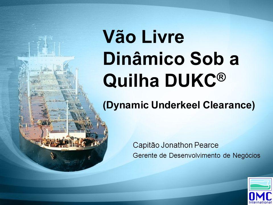 Vão Livre Dinâmico Sob a Quilha DUKC ® (Dynamic Underkeel Clearance) Capitão Jonathon Pearce Gerente de Desenvolvimento de Negócios