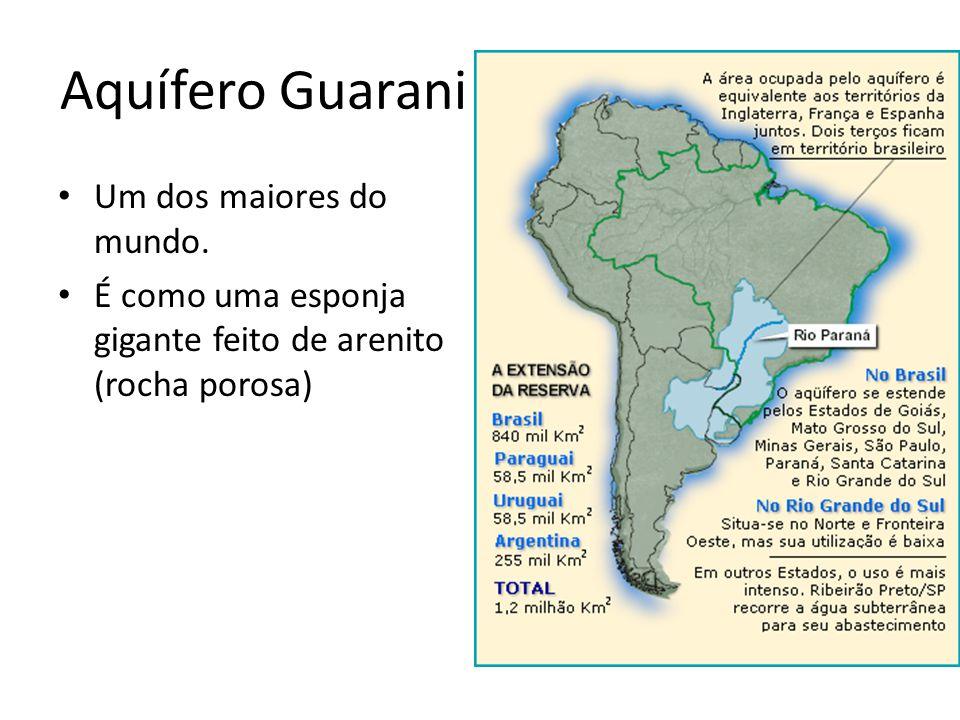 Aquífero Guarani Um dos maiores do mundo. É como uma esponja gigante feito de arenito (rocha porosa)