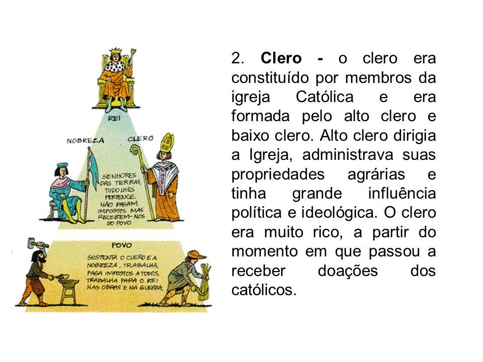 2. Clero - o clero era constituído por membros da igreja Católica e era formada pelo alto clero e baixo clero. Alto clero dirigia a Igreja, administra