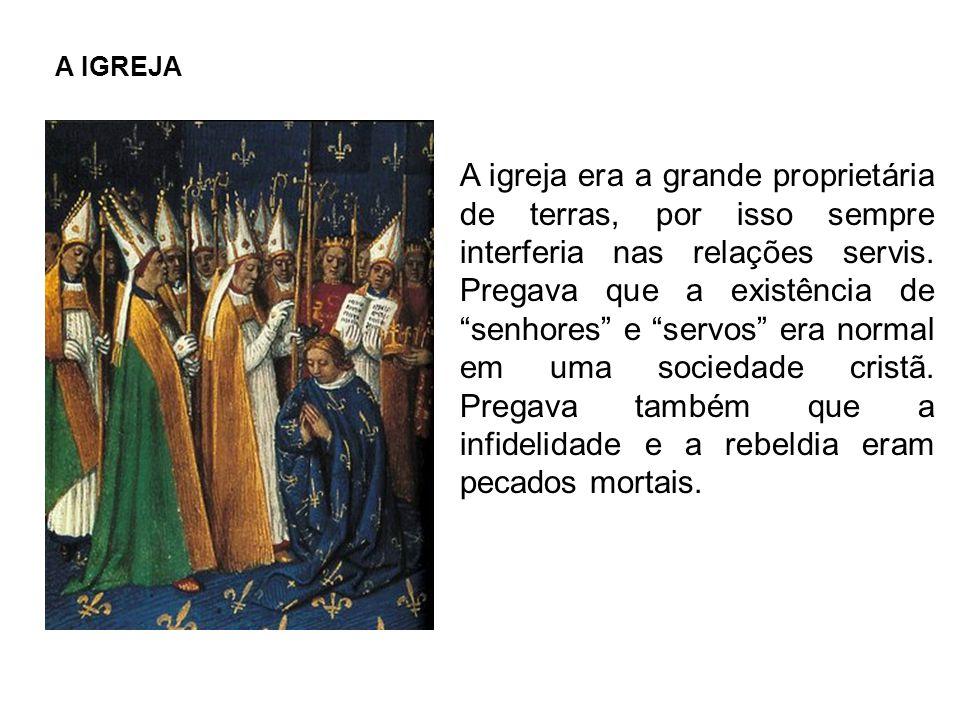 A IGREJA A igreja era a grande proprietária de terras, por isso sempre interferia nas relações servis.