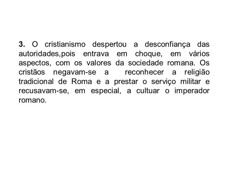 3. O cristianismo despertou a desconfiança das autoridades,pois entrava em choque, em vários aspectos, com os valores da sociedade romana. Os cristãos