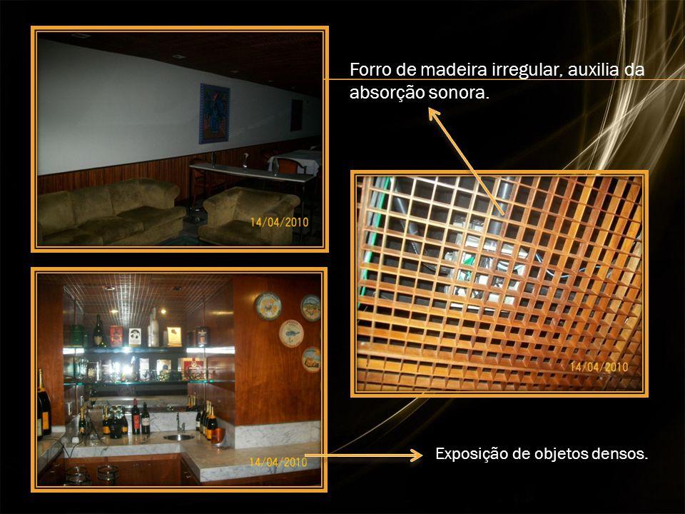 Forro de madeira irregular, auxilia da absorção sonora. Exposição de objetos densos.