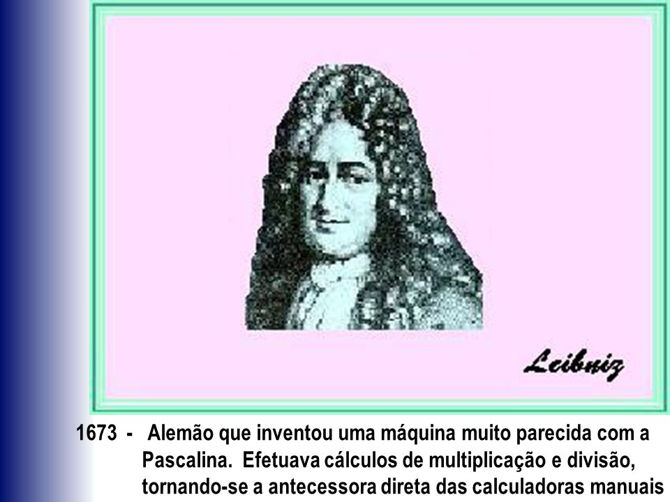 1673 - Alemão que inventou uma máquina muito parecida com a Pascalina. Efetuava cálculos de multiplicação e divisão, tornando-se a antecessora direta