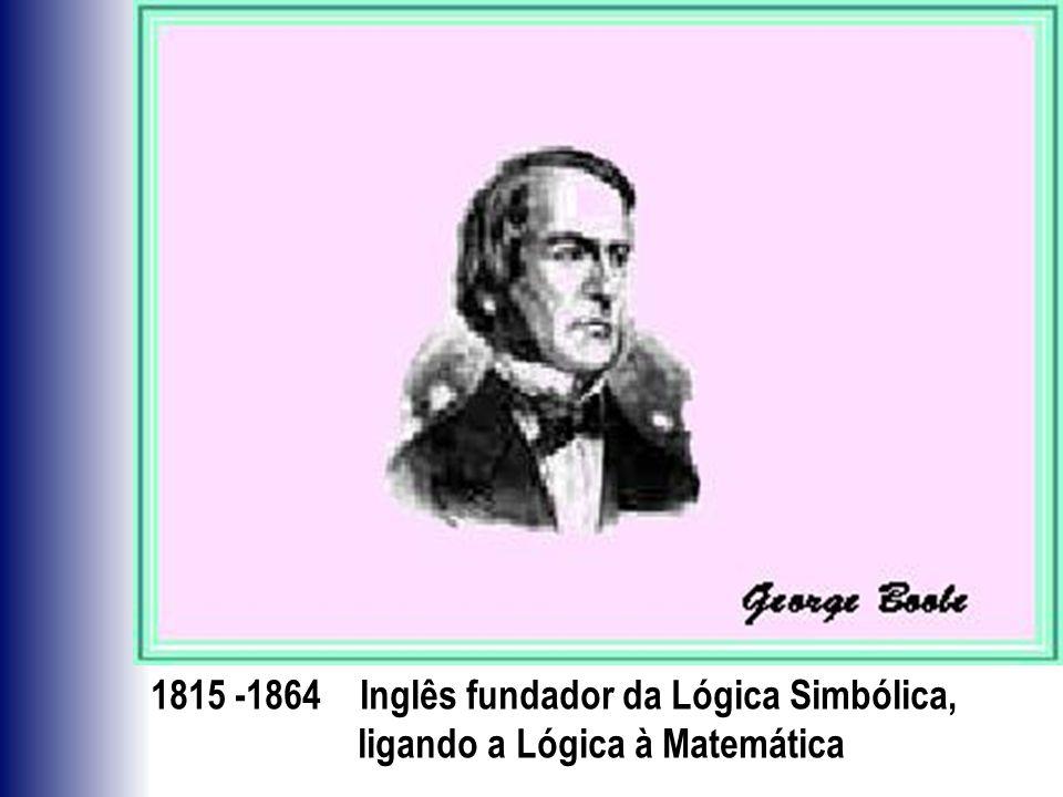 1815 -1864 Inglês fundador da Lógica Simbólica, ligando a Lógica à Matemática