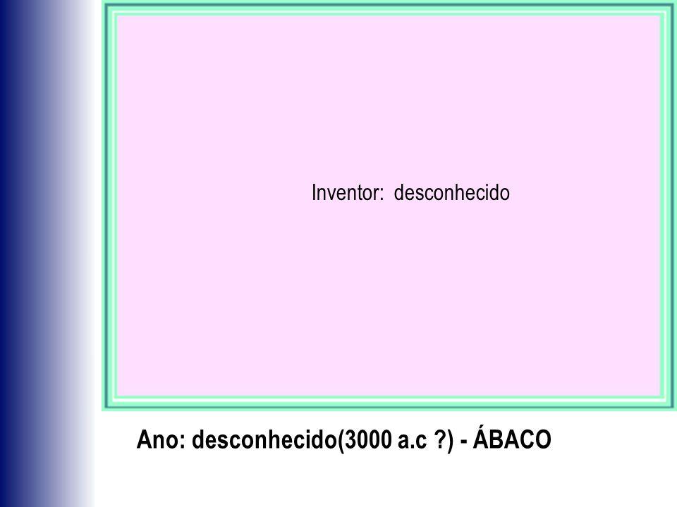 Ano: desconhecido(3000 a.c ?) - ÁBACO Inventor: desconhecido