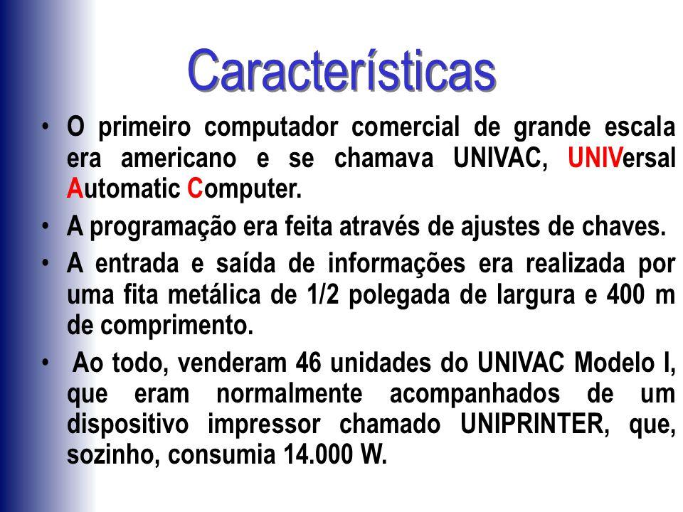 Características O primeiro computador comercial de grande escala era americano e se chamava UNIVAC, UNIVersal Automatic Computer. A programação era fe