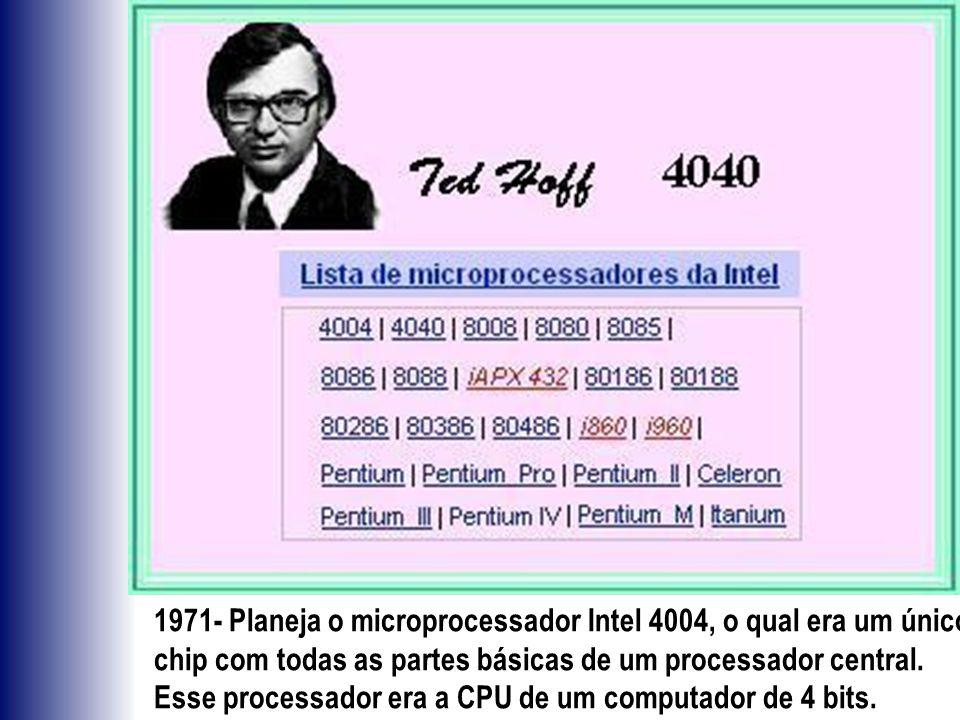 1971- Planeja o microprocessador Intel 4004, o qual era um único chip com todas as partes básicas de um processador central. Esse processador era a CP