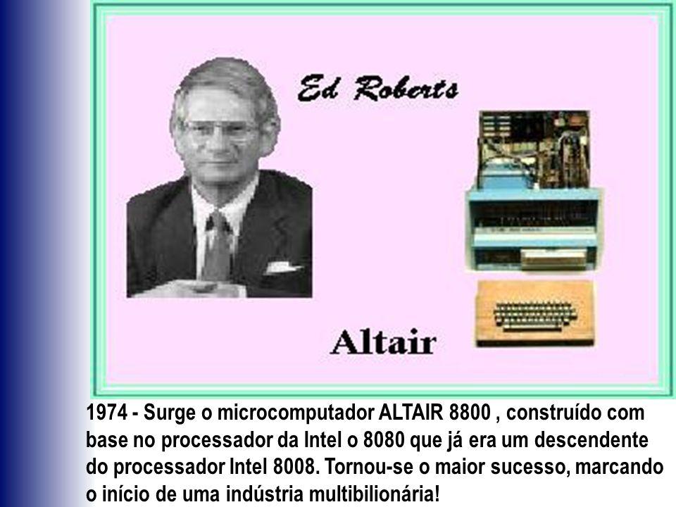 1974 - Surge o microcomputador ALTAIR 8800, construído com base no processador da Intel o 8080 que já era um descendente do processador Intel 8008. To
