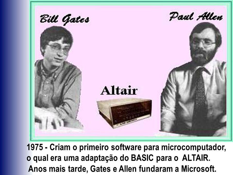 1975 - Criam o primeiro software para microcomputador, o qual era uma adaptação do BASIC para o ALTAIR. Anos mais tarde, Gates e Allen fundaram a Micr