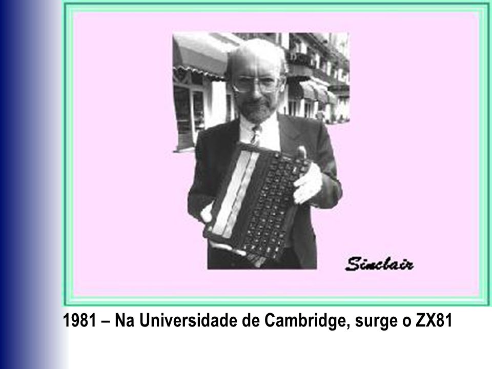 1981 – Na Universidade de Cambridge, surge o ZX81