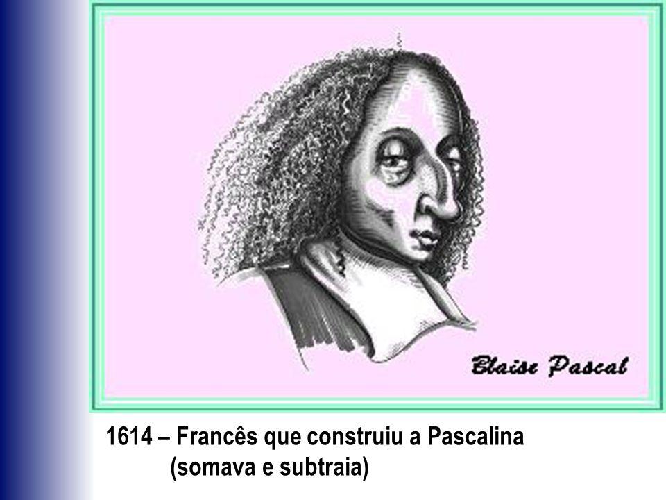 1614 – Francês que construiu a Pascalina (somava e subtraia)
