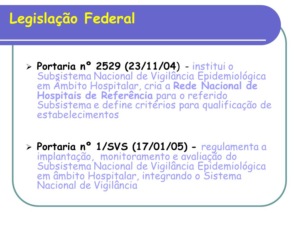 Legislação Federal Portaria nº 2529 (23/11/04) - institui o Subsistema Nacional de Vigilância Epidemiológica em Âmbito Hospitalar, cria a Rede Nacional de Hospitais de Referência para o referido Subsistema e define critérios para qualificação de estabelecimentos Portaria nº 1/SVS (17/01/05) - regulamenta a implantação, monitoramento e avaliação do Subsistema Nacional de Vigilância Epidemiológica em âmbito Hospitalar, integrando o Sistema Nacional de Vigilância
