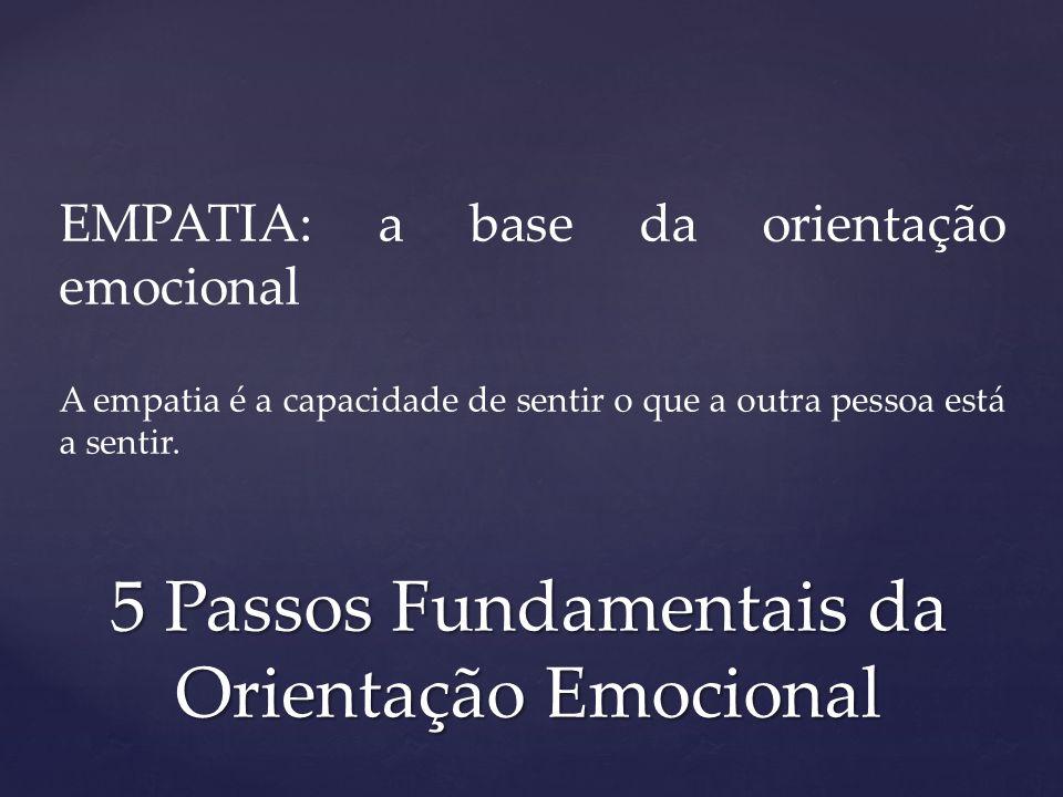EMPATIA: a base da orientação emocional A empatia é a capacidade de sentir o que a outra pessoa está a sentir. 5 Passos Fundamentais da Orientação Emo