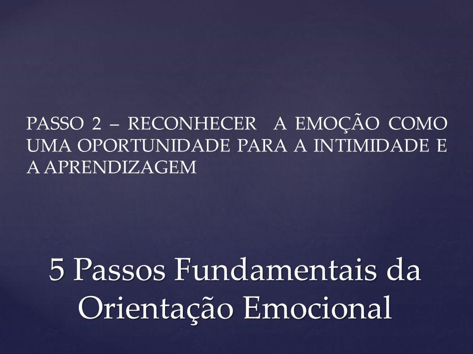 PASSO 2 – RECONHECER A EMOÇÃO COMO UMA OPORTUNIDADE PARA A INTIMIDADE E A APRENDIZAGEM 5 Passos Fundamentais da Orientação Emocional