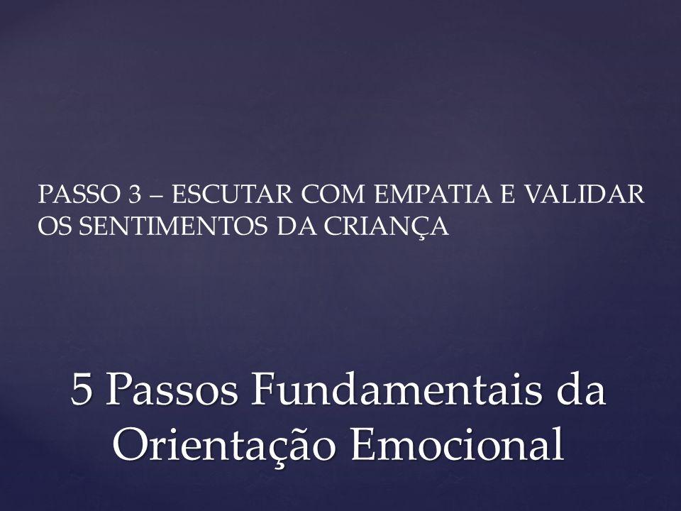 PASSO 3 – ESCUTAR COM EMPATIA E VALIDAR OS SENTIMENTOS DA CRIANÇA 5 Passos Fundamentais da Orientação Emocional