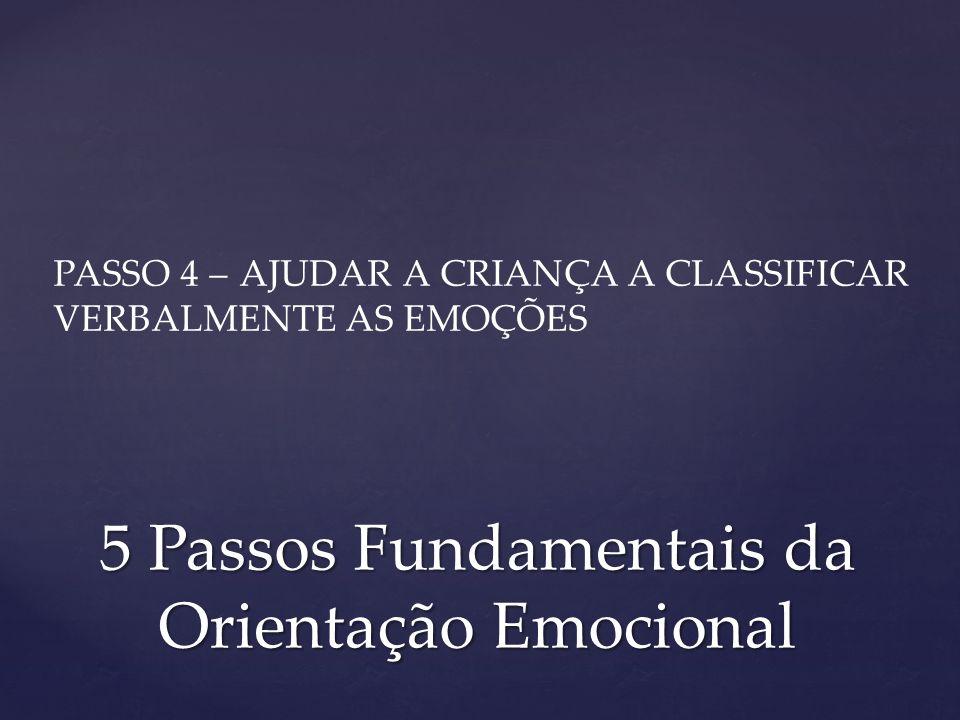 PASSO 4 – AJUDAR A CRIANÇA A CLASSIFICAR VERBALMENTE AS EMOÇÕES 5 Passos Fundamentais da Orientação Emocional