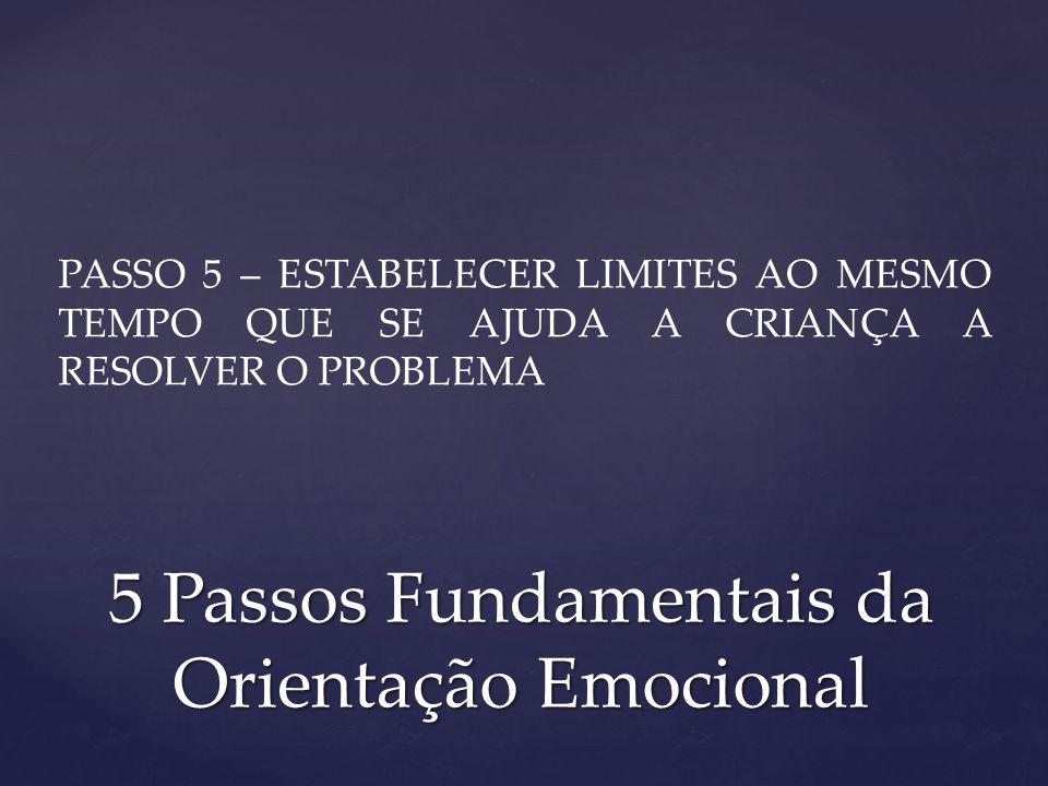 PASSO 5 – ESTABELECER LIMITES AO MESMO TEMPO QUE SE AJUDA A CRIANÇA A RESOLVER O PROBLEMA 5 Passos Fundamentais da Orientação Emocional