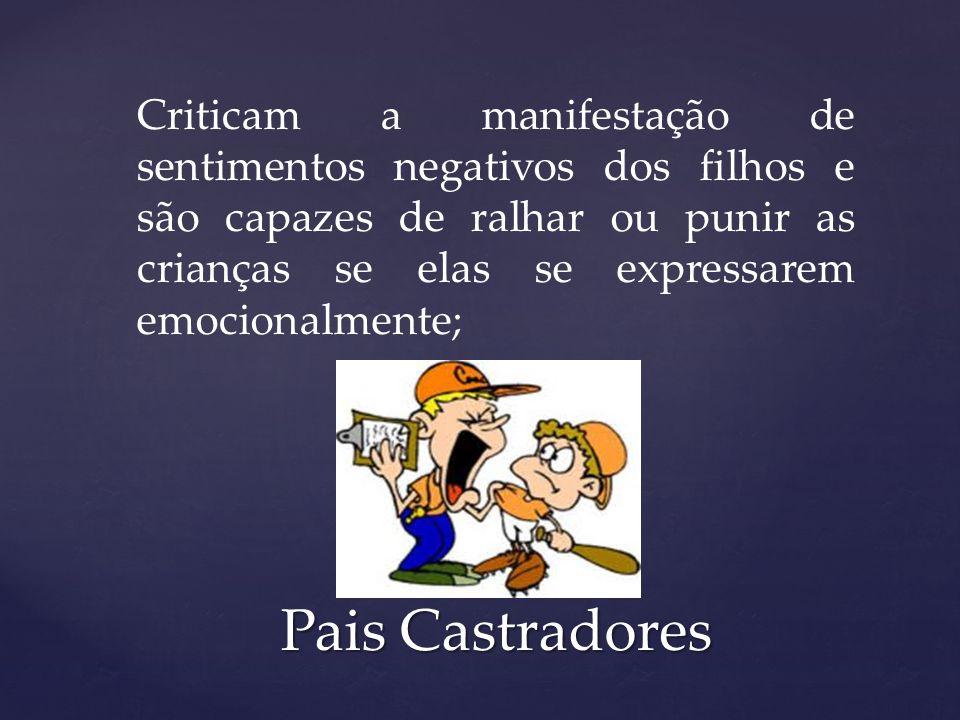 Criticam a manifestação de sentimentos negativos dos filhos e são capazes de ralhar ou punir as crianças se elas se expressarem emocionalmente; Pais C