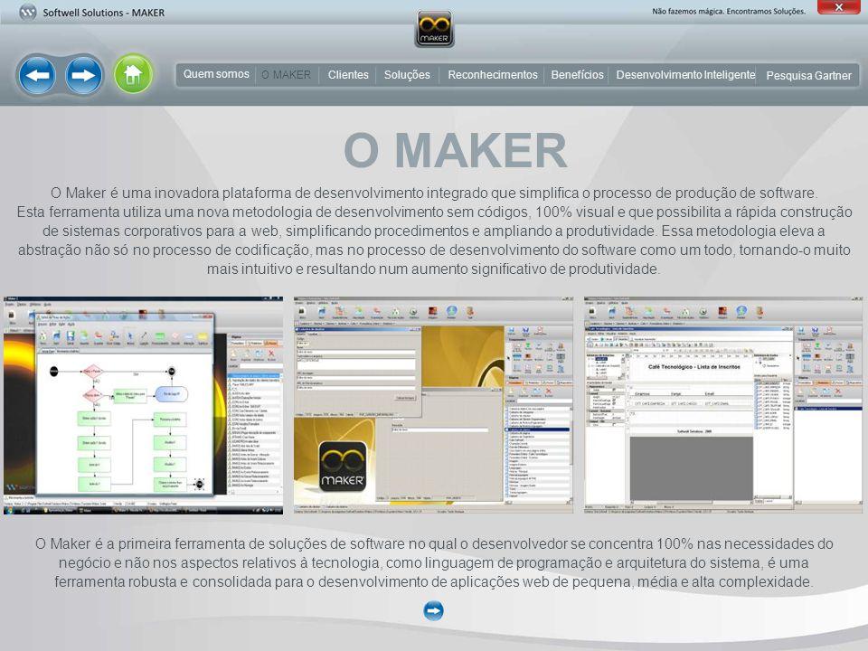 O Maker é a primeira ferramenta de soluções de software no qual o desenvolvedor se concentra 100% nas necessidades do negócio e não nos aspectos relativos à tecnologia, como linguagem de programação e arquitetura do sistema, é uma ferramenta robusta e consolidada para o desenvolvimento de aplicações web de pequena, média e alta complexidade.