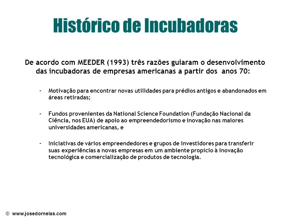 © www.josedornelas.com Histórico de Incubadoras De acordo com MEEDER (1993) três razões guiaram o desenvolvimento das incubadoras de empresas american
