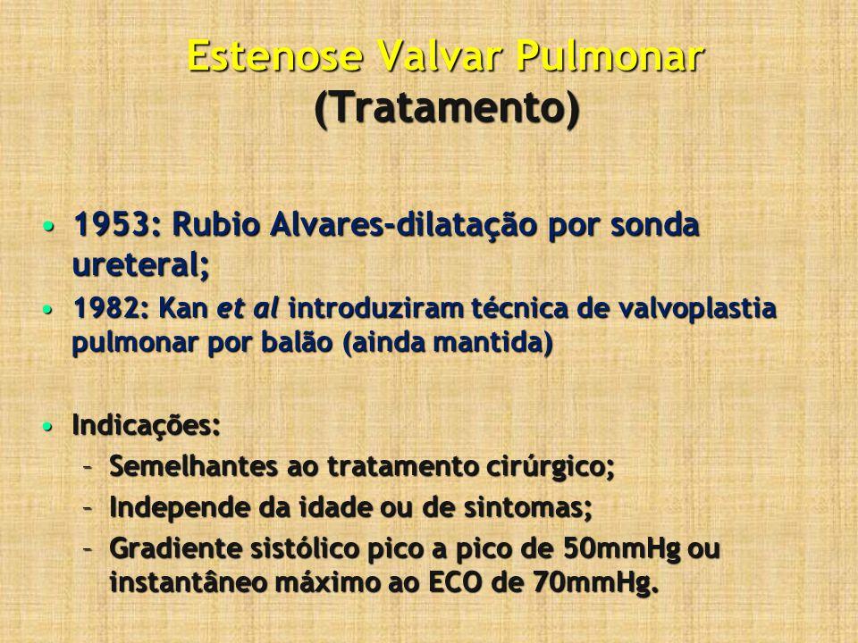 Estenose Valvar Pulmonar (Tratamento) 1953: Rubio Alvares-dilatação por sonda ureteral;1953: Rubio Alvares-dilatação por sonda ureteral; 1982: Kan et