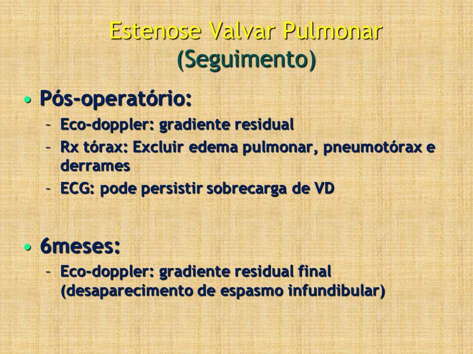 Estenose Valvar Pulmonar (Seguimento) Pós-operatório:Pós-operatório: –Eco-doppler: gradiente residual –Rx tórax: Excluir edema pulmonar, pneumotórax e