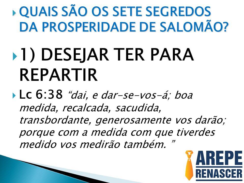 QUAIS SÃO OS SETE SEGREDOS DA PROSPERIDADE DE SALOMÃO? QUAIS SÃO OS SETE SEGREDOS DA PROSPERIDADE DE SALOMÃO? 1) DESEJAR TER PARA REPARTIR Lc 6:38 dai