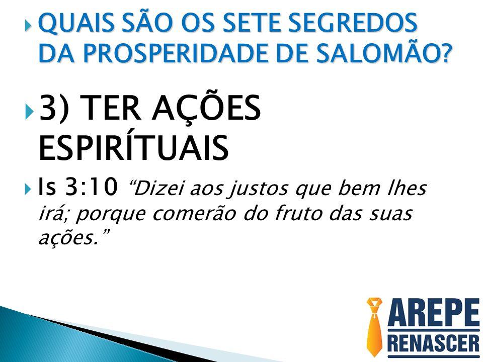 QUAIS SÃO OS SETE SEGREDOS DA PROSPERIDADE DE SALOMÃO? QUAIS SÃO OS SETE SEGREDOS DA PROSPERIDADE DE SALOMÃO? 3) TER AÇÕES ESPIRÍTUAIS Is 3:10 Dizei a