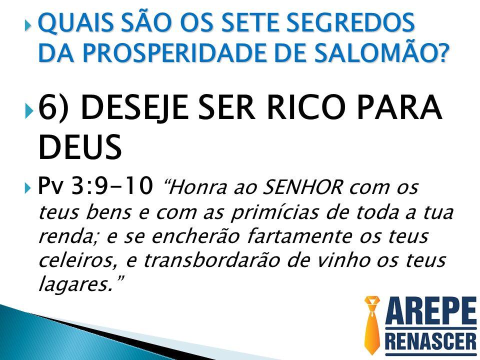 QUAIS SÃO OS SETE SEGREDOS DA PROSPERIDADE DE SALOMÃO? QUAIS SÃO OS SETE SEGREDOS DA PROSPERIDADE DE SALOMÃO? 6) DESEJE SER RICO PARA DEUS Pv 3:9-10 H