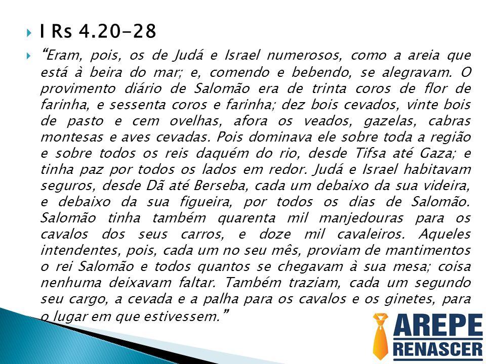 I Rs 4.20-28 Eram, pois, os de Judá e Israel numerosos, como a areia que está à beira do mar; e, comendo e bebendo, se alegravam. O provimento diário