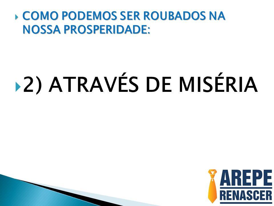 COMO PODEMOS SER ROUBADOS NA NOSSA PROSPERIDADE: COMO PODEMOS SER ROUBADOS NA NOSSA PROSPERIDADE: 2) ATRAVÉS DE MISÉRIA
