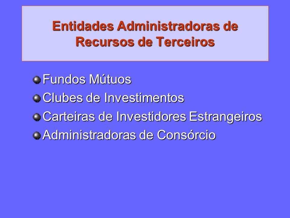 Entidades Administradoras de Recursos de Terceiros Fundos Mútuos Clubes de Investimentos Carteiras de Investidores Estrangeiros Administradoras de Con