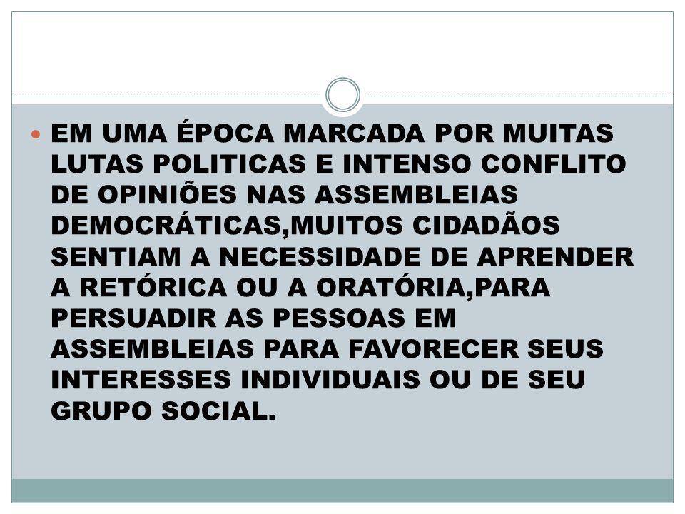 EM UMA ÉPOCA MARCADA POR MUITAS LUTAS POLITICAS E INTENSO CONFLITO DE OPINIÕES NAS ASSEMBLEIAS DEMOCRÁTICAS,MUITOS CIDADÃOS SENTIAM A NECESSIDADE DE APRENDER A RETÓRICA OU A ORATÓRIA,PARA PERSUADIR AS PESSOAS EM ASSEMBLEIAS PARA FAVORECER SEUS INTERESSES INDIVIDUAIS OU DE SEU GRUPO SOCIAL.