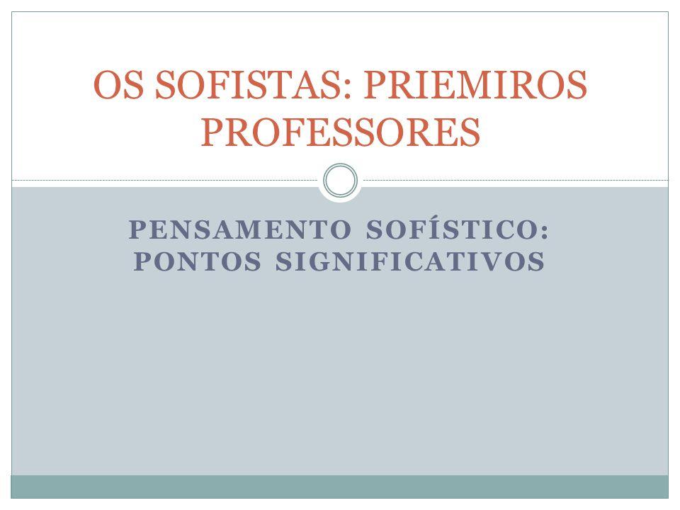 PENSAMENTO SOFÍSTICO: PONTOS SIGNIFICATIVOS OS SOFISTAS: PRIEMIROS PROFESSORES