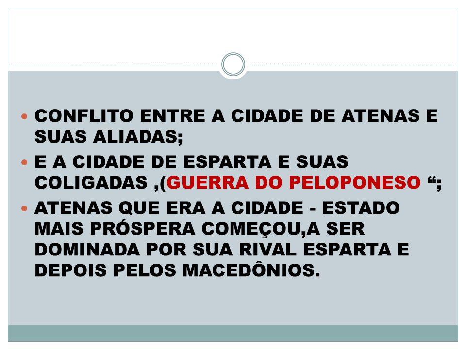 CONFLITO ENTRE A CIDADE DE ATENAS E SUAS ALIADAS; E A CIDADE DE ESPARTA E SUAS COLIGADAS,(GUERRA DO PELOPONESO ; ATENAS QUE ERA A CIDADE - ESTADO MAIS PRÓSPERA COMEÇOU,A SER DOMINADA POR SUA RIVAL ESPARTA E DEPOIS PELOS MACEDÔNIOS.