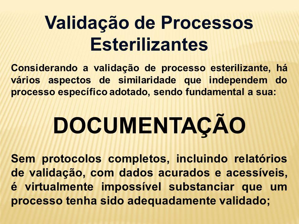 Validação de Processos Esterilizantes Considerando a validação de processo esterilizante, há vários aspectos de similaridade que independem do processo específico adotado, sendo fundamental a sua: DOCUMENTAÇÃO Sem protocolos completos, incluindo relatórios de validação, com dados acurados e acessíveis, é virtualmente impossível substanciar que um processo tenha sido adequadamente validado;
