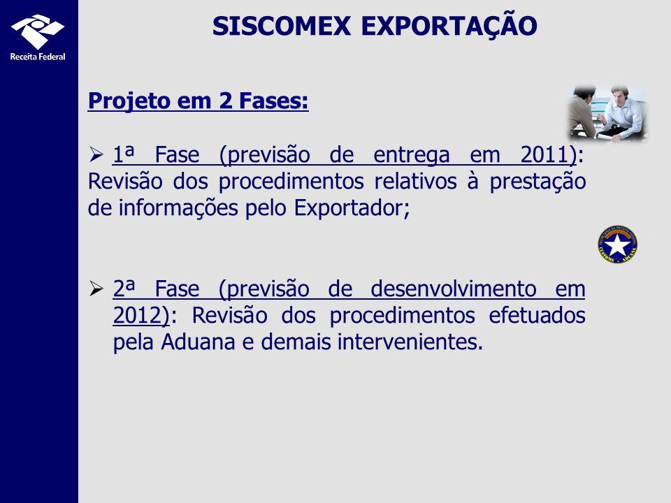 SISCOMEX EXPORTAÇÃO Projeto em 2 Fases: 1ª Fase (previsão de entrega em 2011): Revisão dos procedimentos relativos à prestação de informações pelo Exportador; 2ª Fase (previsão de desenvolvimento em 2012): Revisão dos procedimentos efetuados pela Aduana e demais intervenientes.
