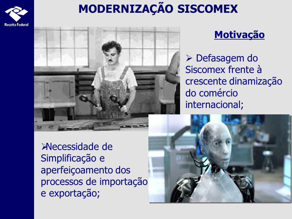 MODERNIZAÇÃO SISCOMEX Motivação Defasagem do Siscomex frente à crescente dinamização do comércio internacional; Necessidade de Simplificação e aperfeiçoamento dos processos de importação e exportação;