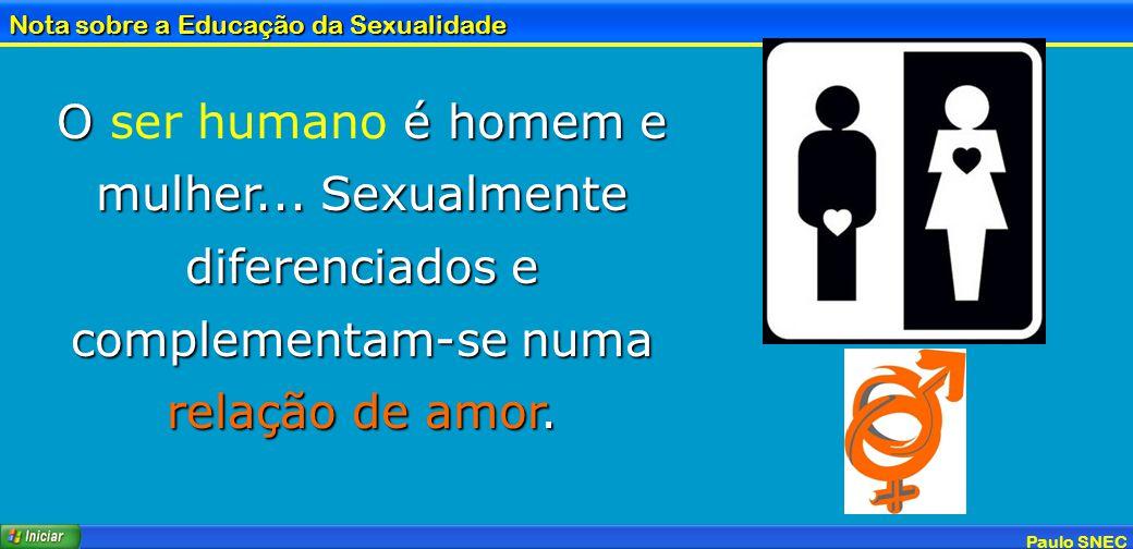 Paulo SNEC Nota sobre a Educação da Sexualidade O é homem e mulher... Sexualmente diferenciados e complementam-se numa relação de amor. O ser humano é