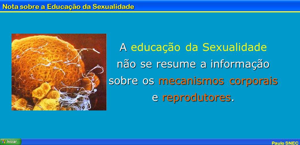 Paulo SNEC Nota sobre a Educação da Sexualidade A A educação da Sexualidade não se resume a informação sobre os mecanismos corporais e reprodutores.
