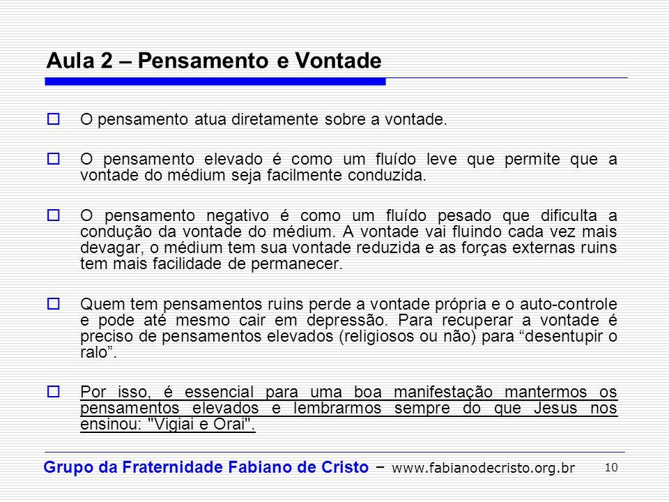 Grupo da Fraternidade Fabiano de Cristo – www.fabianodecristo.org.br 10 Aula 2 – Pensamento e Vontade O pensamento atua diretamente sobre a vontade. O