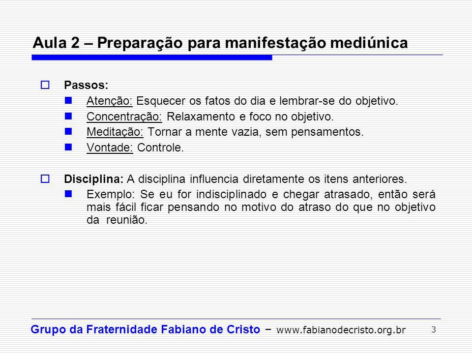 Grupo da Fraternidade Fabiano de Cristo – www.fabianodecristo.org.br 3 Aula 2 – Preparação para manifestação mediúnica Passos: Atenção: Esquecer os fa