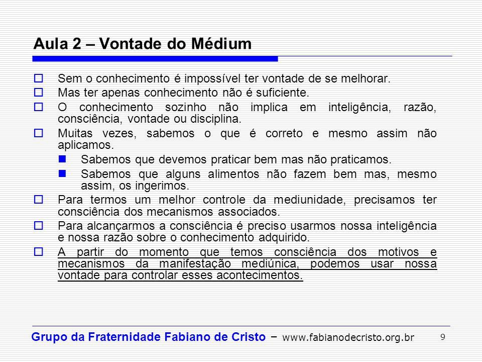 Grupo da Fraternidade Fabiano de Cristo – www.fabianodecristo.org.br 9 Aula 2 – Vontade do Médium Sem o conhecimento é impossível ter vontade de se me