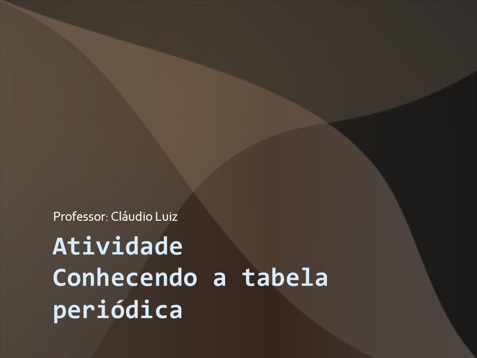 Atividade Conhecendo a tabela periódica Professor: Cláudio Luiz