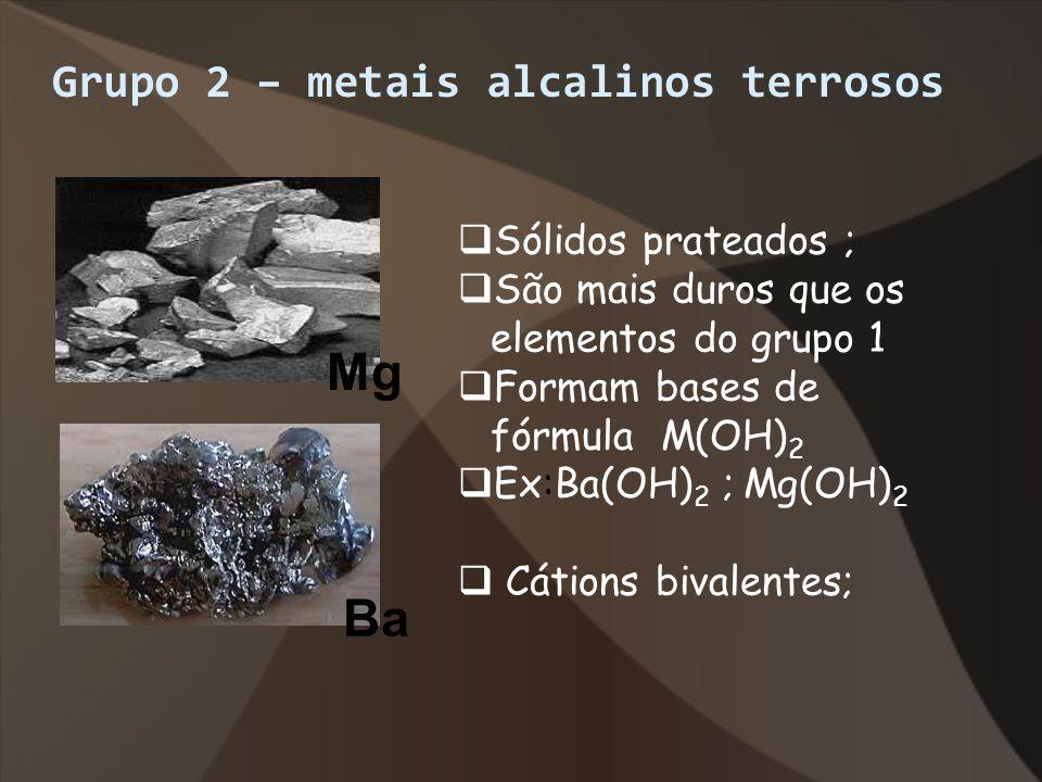 Grupo 2 – metais alcalinos terrosos Mg Ba Sólidos prateados ; São mais duros que os elementos do grupo 1 Formam bases de fórmula M(OH) 2 Ex:Ba(OH) 2 ;